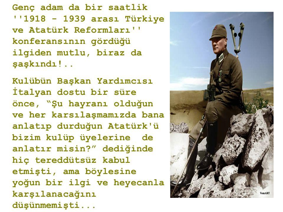 Genç adam da bir saatlik 1918 - 1939 arası Türkiye ve Atatürk Reformları konferansının gördüğü ilgiden mutlu, biraz da şaşkındı!..