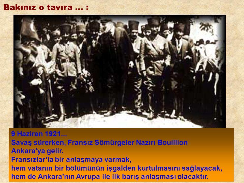 Bakınız o tavıra … : 9 Haziran 1921... Savaş sürerken, Fransız Sömürgeler Nazırı Bouillion. Ankara ya gelir. Fransızlar'la bir anlaşmaya varmak,