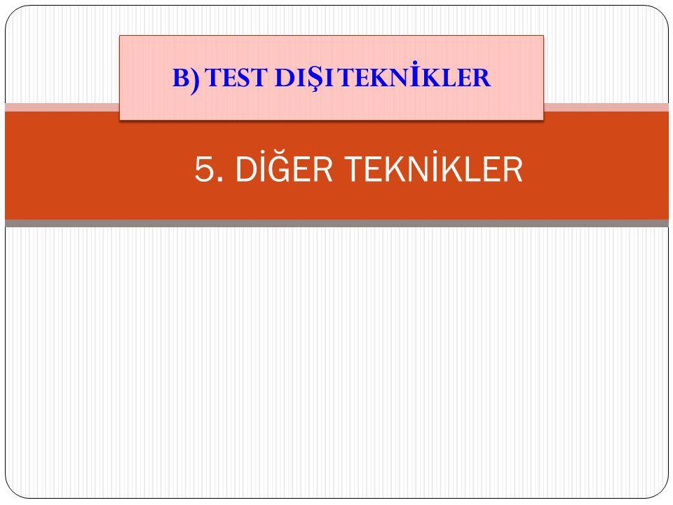 B) TEST DIŞI TEKNİKLER 5. DİĞER TEKNİKLER