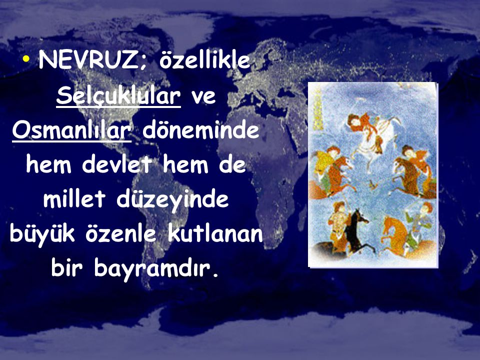 NEVRUZ; özellikle Selçuklular ve Osmanlılar döneminde hem devlet hem de millet düzeyinde büyük özenle kutlanan bir bayramdır.