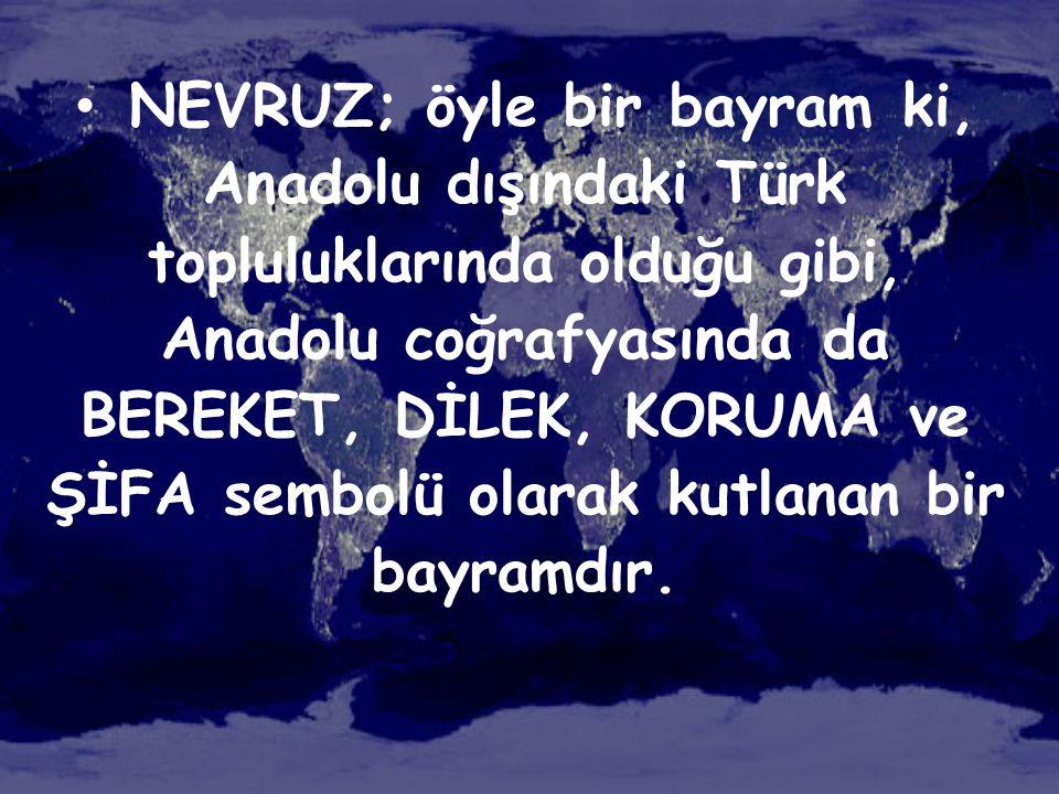 NEVRUZ; öyle bir bayram ki, Anadolu dışındaki Türk topluluklarında olduğu gibi, Anadolu coğrafyasında da BEREKET, DİLEK, KORUMA ve ŞİFA sembolü olarak kutlanan bir bayramdır.