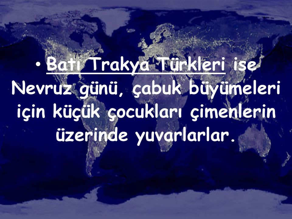 Batı Trakya Türkleri ise Nevruz günü, çabuk büyümeleri için küçük çocukları çimenlerin üzerinde yuvarlarlar.