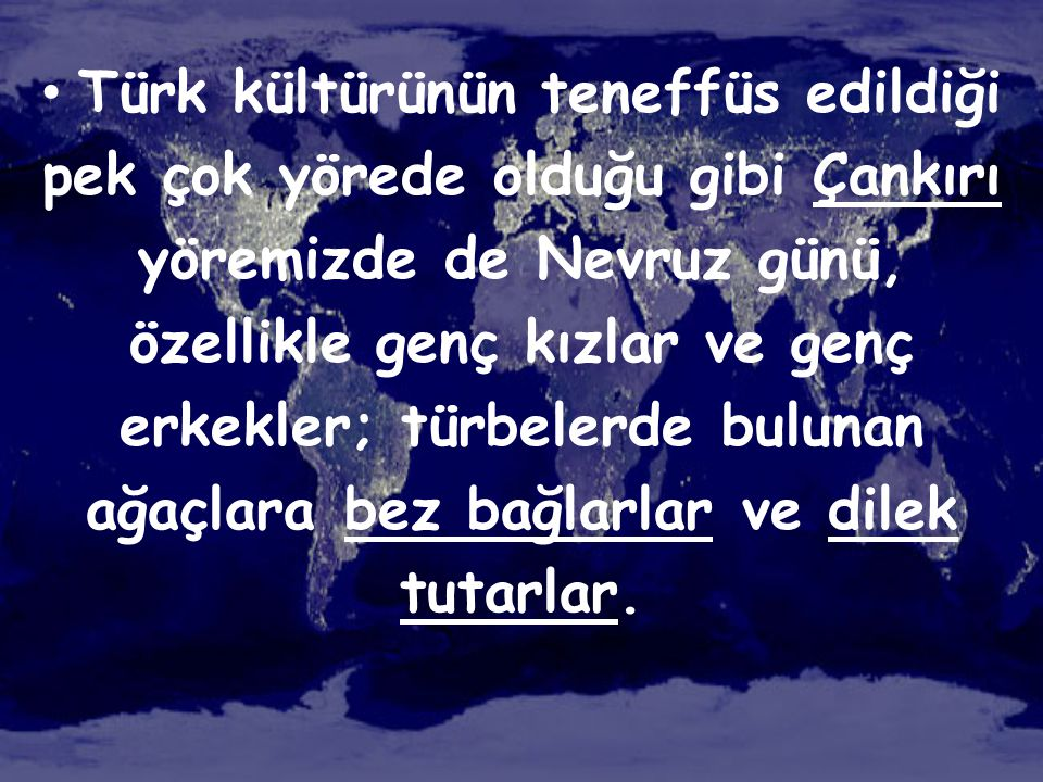 Türk kültürünün teneffüs edildiği pek çok yörede olduğu gibi Çankırı yöremizde de Nevruz günü, özellikle genç kızlar ve genç erkekler; türbelerde bulunan ağaçlara bez bağlarlar ve dilek tutarlar.