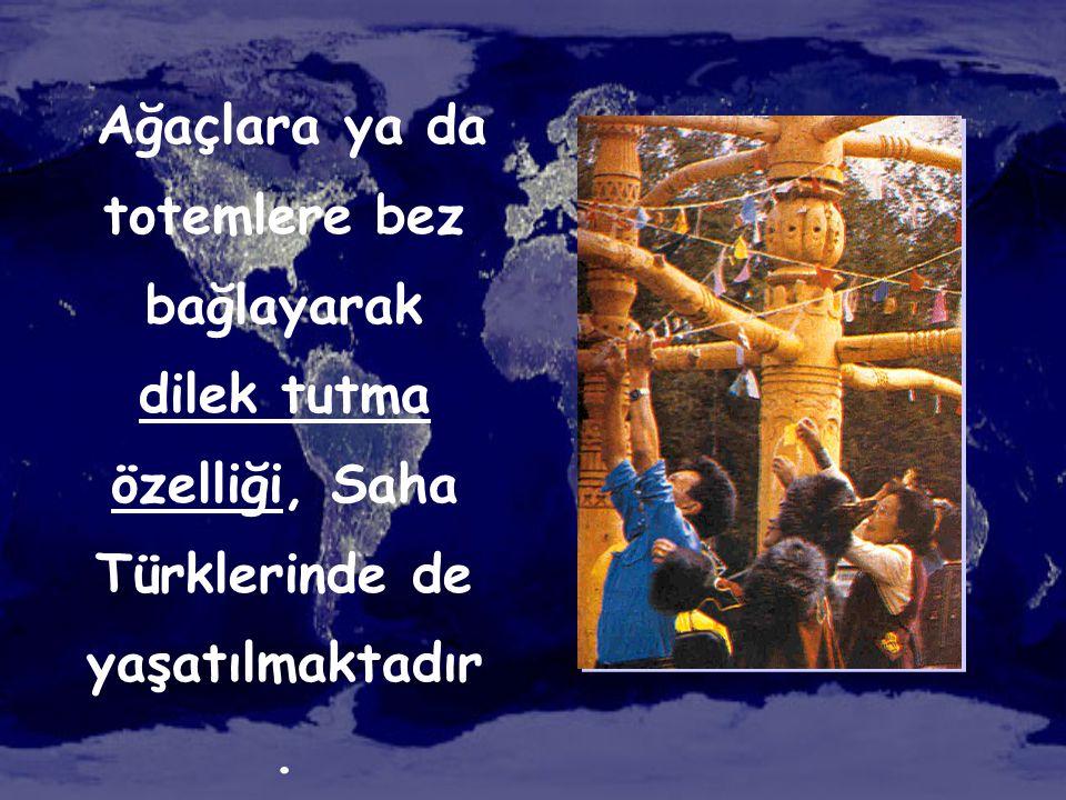 Ağaçlara ya da totemlere bez bağlayarak dilek tutma özelliği, Saha Türklerinde de yaşatılmaktadır.