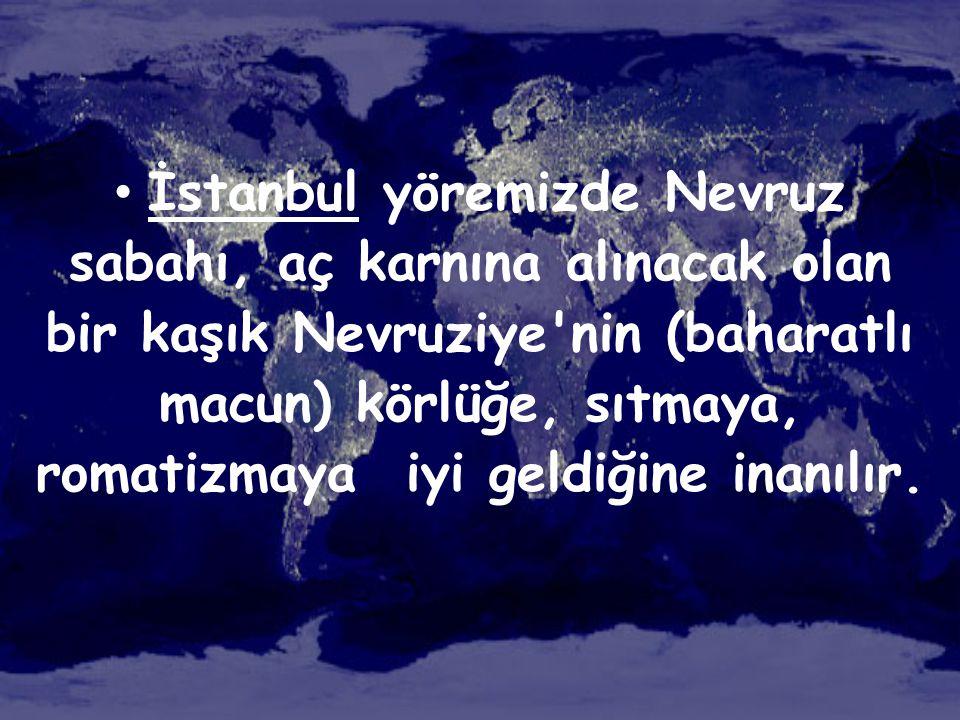 İstanbul yöremizde Nevruz sabahı, aç karnına alınacak olan bir kaşık Nevruziye nin (baharatlı macun) körlüğe, sıtmaya, romatizmaya iyi geldiğine inanılır.