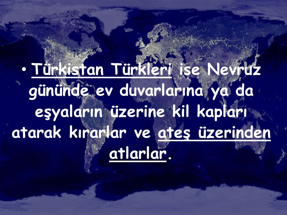 Türkistan Türkleri ise Nevruz gününde ev duvarlarına ya da eşyaların üzerine kil kapları atarak kırarlar ve ateş üzerinden atlarlar.