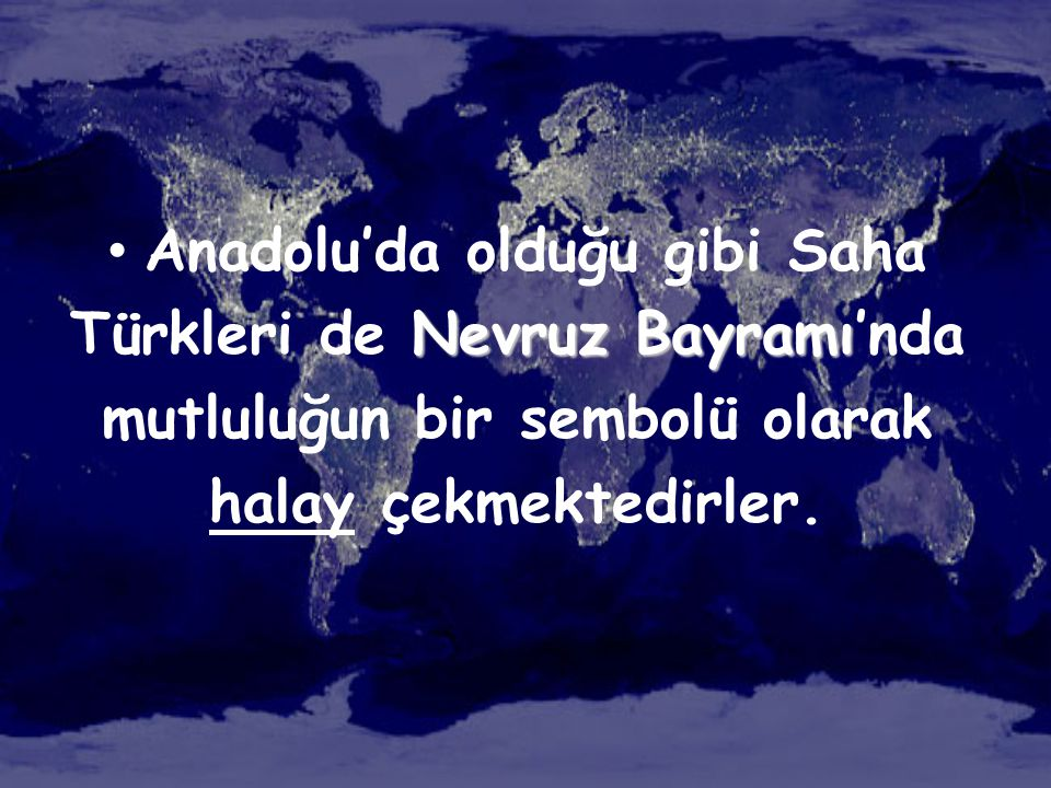 Anadolu'da olduğu gibi Saha Türkleri de Nevruz Bayramı'nda mutluluğun bir sembolü olarak halay çekmektedirler.