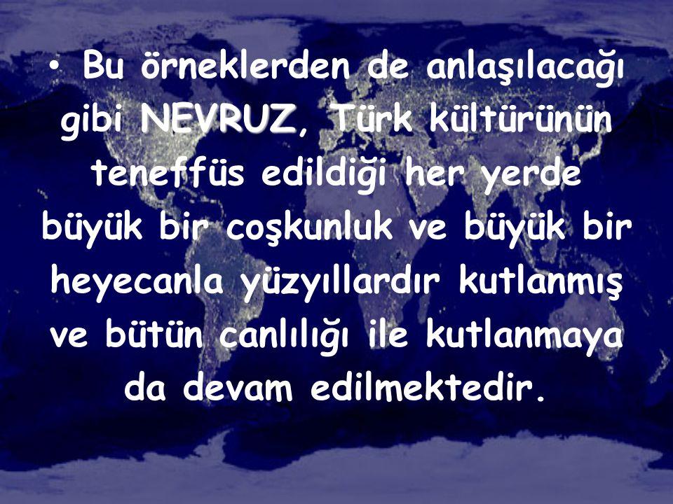 Bu örneklerden de anlaşılacağı gibi NEVRUZ, Türk kültürünün teneffüs edildiği her yerde büyük bir coşkunluk ve büyük bir heyecanla yüzyıllardır kutlanmış ve bütün canlılığı ile kutlanmaya da devam edilmektedir.