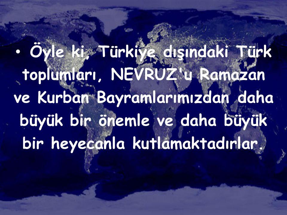 Öyle ki, Türkiye dışındaki Türk toplumları, NEVRUZ u Ramazan ve Kurban Bayramlarımızdan daha büyük bir önemle ve daha büyük bir heyecanla kutlamaktadırlar.