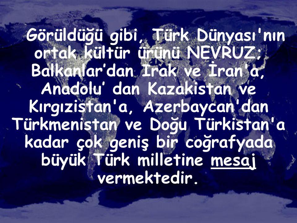 Görüldüğü gibi, Türk Dünyası nın ortak kültür ürünü NEVRUZ; Balkanlar'dan Irak ve İran a, Anadolu' dan Kazakistan ve Kırgızistan a, Azerbaycan dan Türkmenistan ve Doğu Türkistan a kadar çok geniş bir coğrafyada büyük Türk milletine mesaj vermektedir.