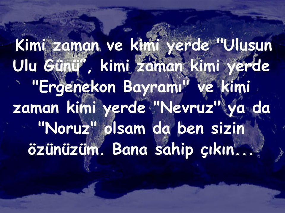 Kimi zaman ve kimi yerde Ulusun Ulu Günü , kimi zaman kimi yerde Ergenekon Bayramı ve kimi zaman kimi yerde Nevruz ya da Noruz olsam da ben sizin özünüzüm.