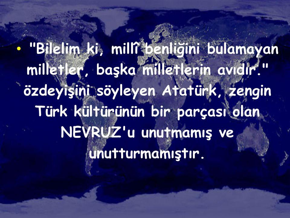 Bilelim ki, millî benliğini bulamayan milletler, başka milletlerin avıdır. özdeyişini söyleyen Atatürk, zengin Türk kültürünün bir parçası olan NEVRUZ u unutmamış ve unutturmamıştır.