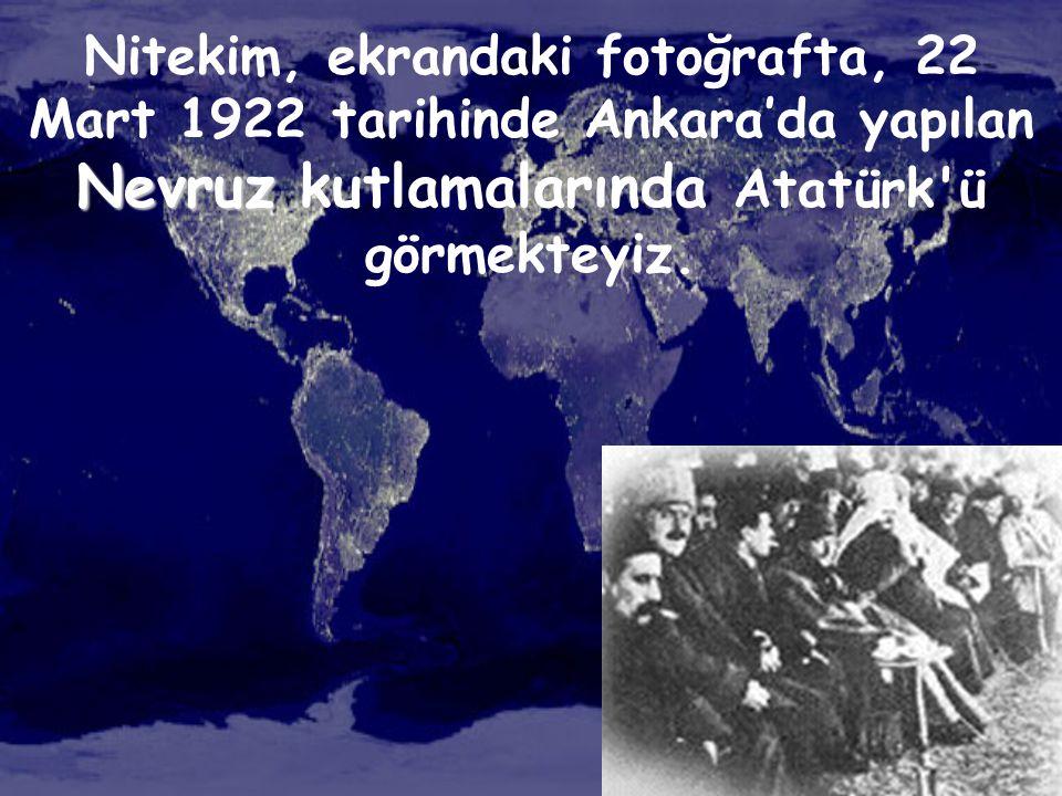 Nitekim, ekrandaki fotoğrafta, 22 Mart 1922 tarihinde Ankara'da yapılan Nevruz kutlamalarında Atatürk ü görmekteyiz.
