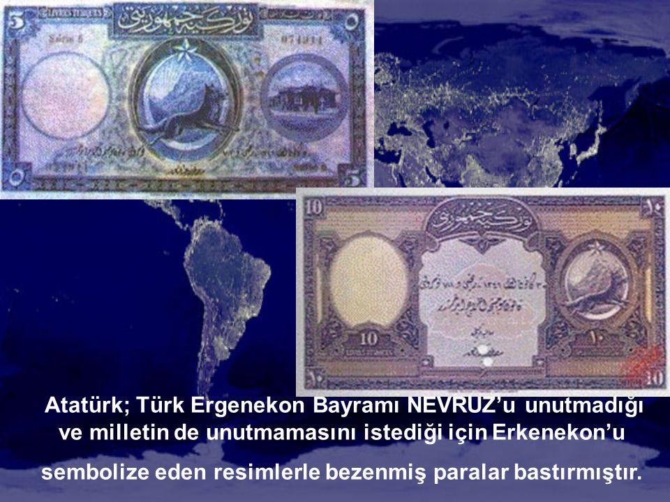 Atatürk; Türk Ergenekon Bayramı NEVRUZ'u unutmadığı ve milletin de unutmamasını istediği için Erkenekon'u sembolize eden resimlerle bezenmiş paralar bastırmıştır.