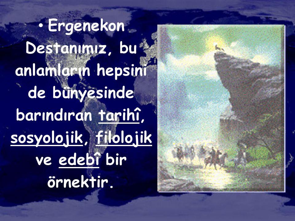 Ergenekon Destanımız, bu anlamların hepsini de bünyesinde barındıran tarihî, sosyolojik, filolojik ve edebî bir örnektir.