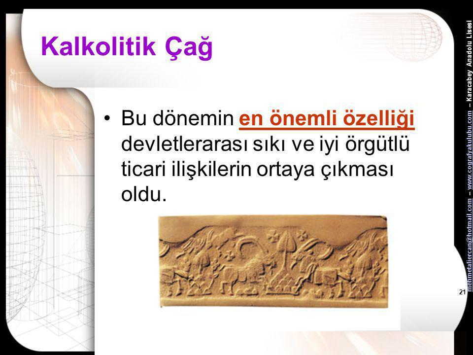 Kalkolitik Çağ Bu dönemin en önemli özelliği devletlerarası sıkı ve iyi örgütlü ticari ilişkilerin ortaya çıkması oldu.