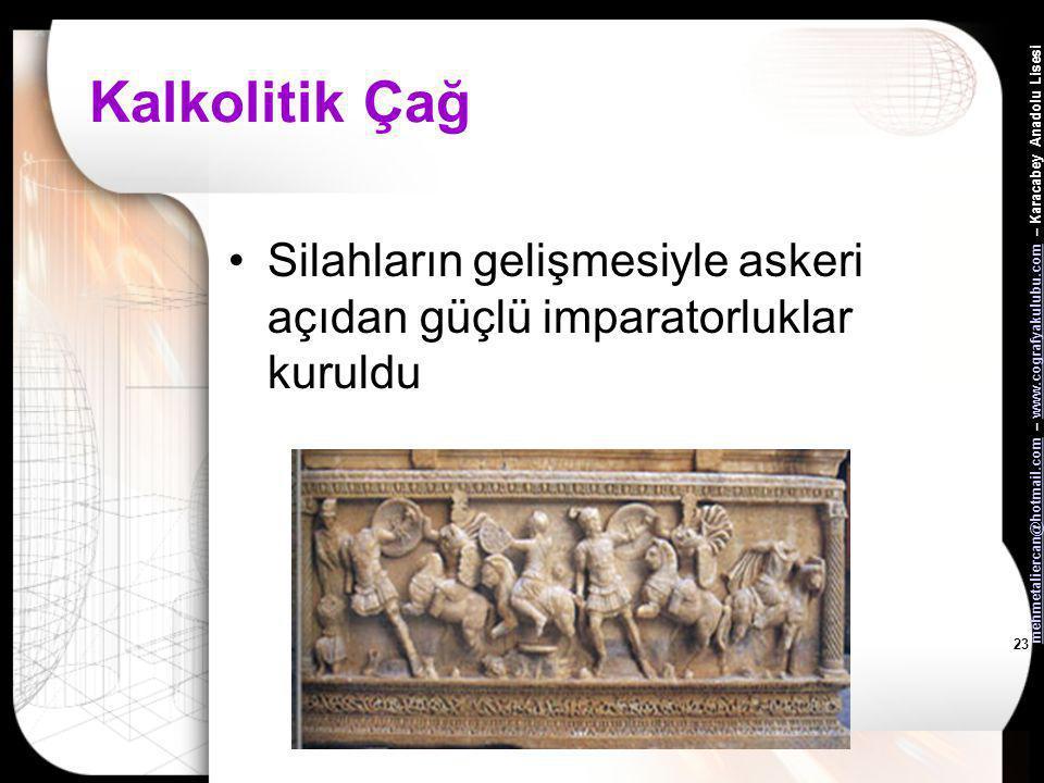 Kalkolitik Çağ Silahların gelişmesiyle askeri açıdan güçlü imparatorluklar kuruldu