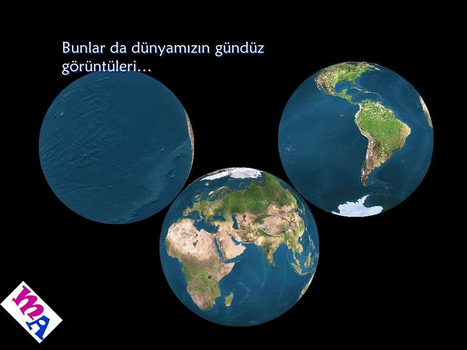 Bunlar da dünyamızın gündüz görüntüleri…