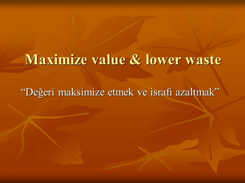 Maximize value & lower waste