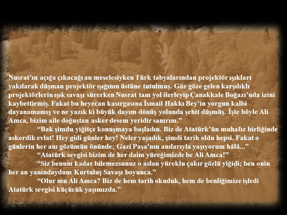 Nusrat'ın açığa çıkacağı an meselesiyken Türk tabyalarından projektör ışıkları yakılarak düşman projektör ışığının üstüne tutulmuş. Göz göze gelen karşılıklı projektörlerin ışık savaşı sürerken Nusrat tam yol ilerleyip Çanakkale Boğazı'nda izini kaybettirmiş. Fakat bu heyecan kasırgasına İsmail Hakkı Bey'in yorgun kalbi dayanamamış ve ne yazık ki büyük dayım dönüş yolunda şehit düşmüş. İşte böyle Ali Amca, bizim aile doğuştan asker desem yeridir sanırım.