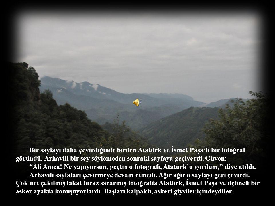 Bir sayfayı daha çevirdiğinde birden Atatürk ve İsmet Paşa'lı bir fotoğraf göründü. Arhavili bir şey söylemeden sonraki sayfaya geçiverdi. Güven: