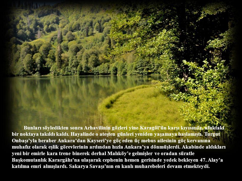 Bunları söyledikten sonra Arhavilinin gözleri yine Karagöl'ün karşı kıyısında, ufuktaki bir noktaya takıldı kaldı.
