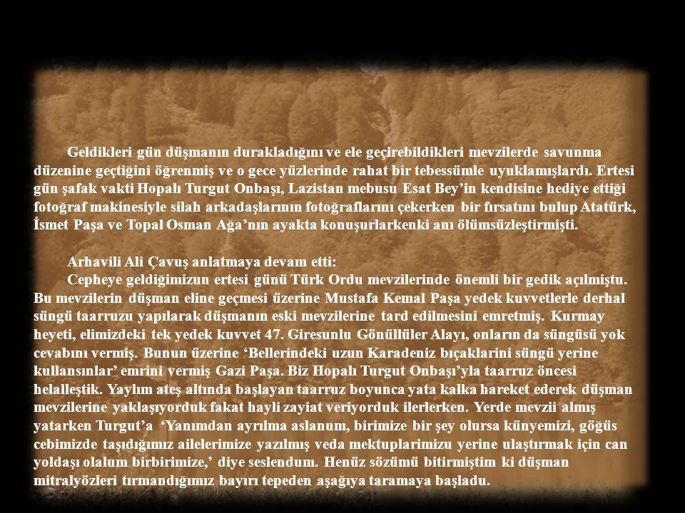 Geldikleri gün düşmanın durakladığını ve ele geçirebildikleri mevzilerde savunma düzenine geçtiğini öğrenmiş ve o gece yüzlerinde rahat bir tebessümle uyuklamışlardı. Ertesi gün şafak vakti Hopalı Turgut Onbaşı, Lazistan mebusu Esat Bey'in kendisine hediye ettiği fotoğraf makinesiyle silah arkadaşlarının fotoğraflarını çekerken bir fırsatını bulup Atatürk, İsmet Paşa ve Topal Osman Ağa'nın ayakta konuşurlarkenki anı ölümsüzleştirmişti.