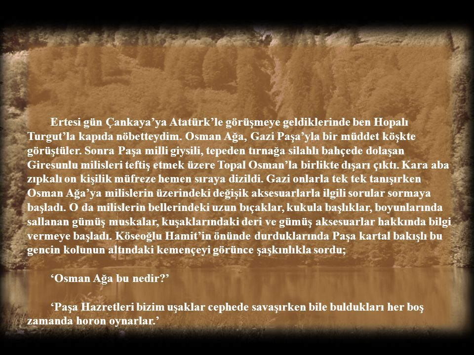 Ertesi gün Çankaya'ya Atatürk'le görüşmeye geldiklerinde ben Hopalı Turgut'la kapıda nöbetteydim. Osman Ağa, Gazi Paşa'yla bir müddet köşkte görüştüler. Sonra Paşa milli giysili, tepeden tırnağa silahlı bahçede dolaşan Giresunlu milisleri teftiş etmek üzere Topal Osman'la birlikte dışarı çıktı. Kara aba zıpkalı on kişilik müfreze hemen sıraya dizildi. Gazi onlarla tek tek tanışırken Osman Ağa'ya milislerin üzerindeki değişik aksesuarlarla ilgili sorular sormaya başladı. O da milislerin bellerindeki uzun bıçaklar, kukula başlıklar, boyunlarında sallanan gümüş muskalar, kuşaklarındaki deri ve gümüş aksesuarlar hakkında bilgi vermeye başladı. Köseoğlu Hamit'in önünde durduklarında Paşa kartal bakışlı bu gencin kolunun altındaki kemençeyi görünce şaşkınlıkla sordu;