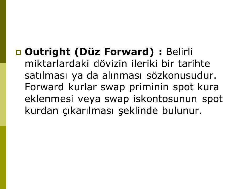 Outright (Düz Forward) : Belirli miktarlardaki dövizin ileriki bir tarihte satılması ya da alınması sözkonusudur.