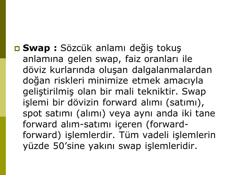 Swap : Sözcük anlamı değiş tokuş anlamına gelen swap, faiz oranları ile döviz kurlarında oluşan dalgalanmalardan doğan riskleri minimize etmek amacıyla geliştirilmiş olan bir mali tekniktir.