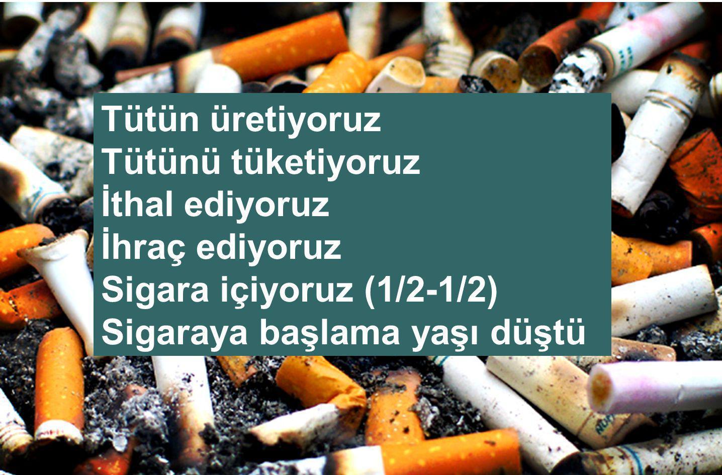 Tütün üretiyoruz Tütünü tüketiyoruz. İthal ediyoruz.