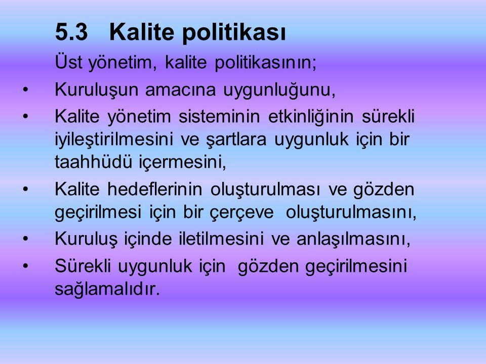 5.3 Kalite politikası Üst yönetim, kalite politikasının; Kuruluşun amacına uygunluğunu,