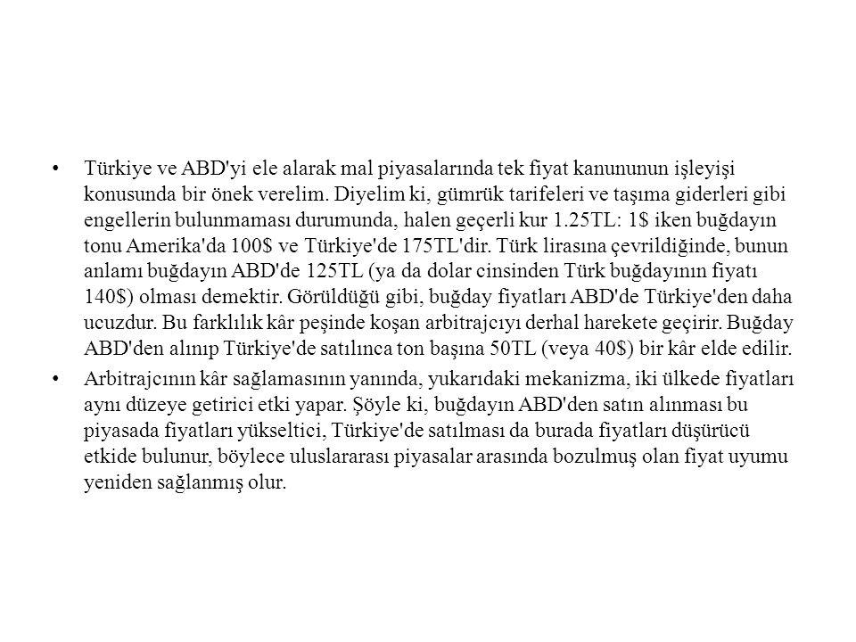 Türkiye ve ABD yi ele alarak mal piyasalarında tek fiyat kanununun işleyişi konusunda bir önek verelim. Diyelim ki, gümrük tarifeleri ve taşıma giderleri gibi engellerin bulunmaması durumunda, halen geçerli kur 1.25TL: 1$ iken buğdayın tonu Amerika da 100$ ve Türkiye de 175TL dir. Türk lirasına çevrildiğinde, bunun anlamı buğdayın ABD de 125TL (ya da dolar cinsinden Türk buğdayının fiyatı 140$) olması demektir. Görüldüğü gibi, buğday fiyatları ABD de Türkiye den daha ucuzdur. Bu farklılık kâr peşinde koşan arbitrajcıyı derhal harekete geçirir. Buğday ABD den alınıp Türkiye de satılınca ton başına 50TL (veya 40$) bir kâr elde edilir.