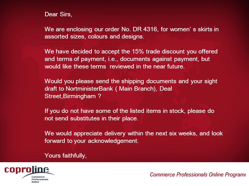 Dear Sirs, We are enclosing our order No. DR 4316, for women' s skirts in assorted sizes, colours and designs.