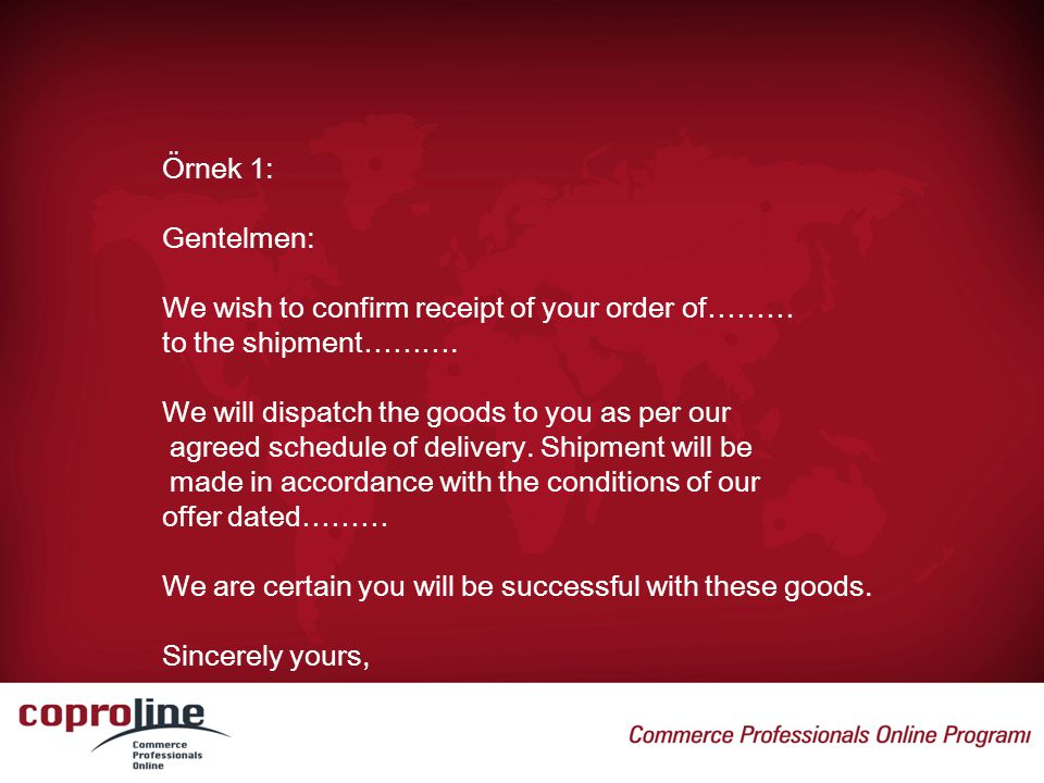 Örnek 1: Gentelmen: We wish to confirm receipt of your order of……… to the shipment………. We will dispatch the goods to you as per our.