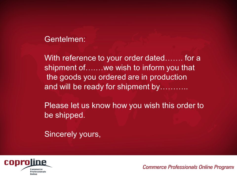Gentelmen: With reference to your order dated……. for a. shipment of….…we wish to inform you that. the goods you ordered are in production.