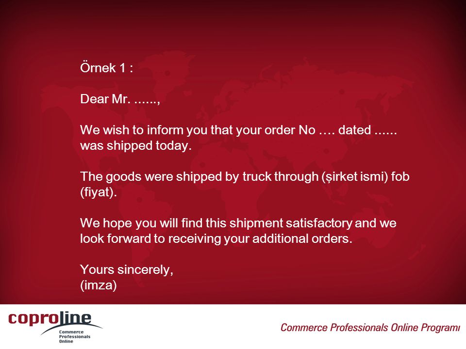 Örnek 1 : Dear Mr , We wish to inform you that your order No …. dated was shipped today.