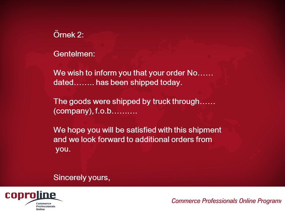Örnek 2: Gentelmen: We wish to inform you that your order No…… dated…….. has been shipped today. The goods were shipped by truck through……