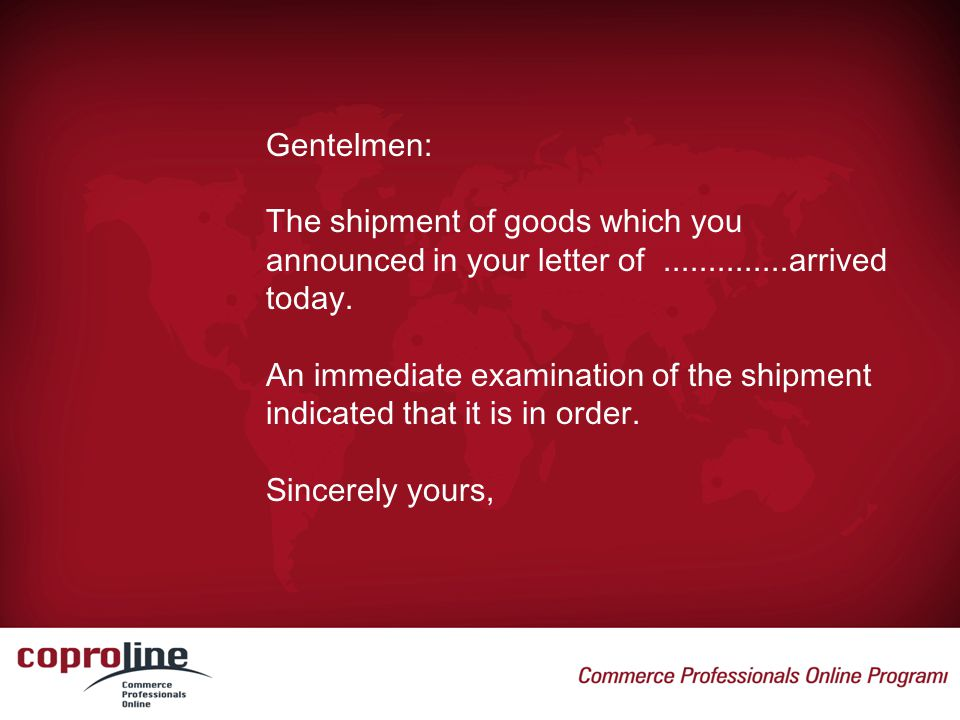 Gentelmen: The shipment of goods which you announced in your letter of arrived today.