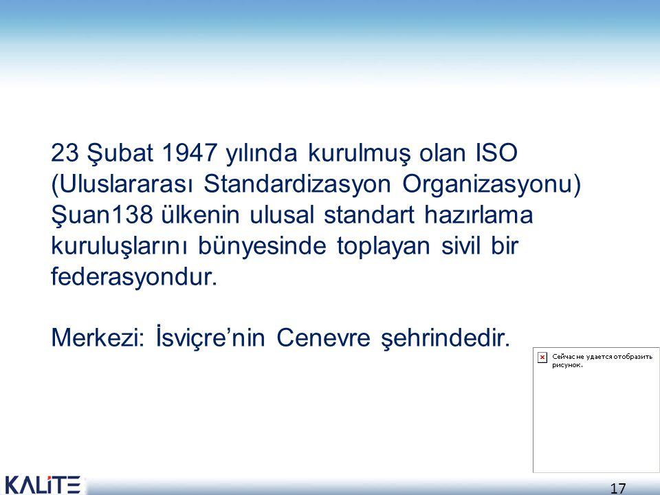23 Şubat 1947 yılında kurulmuş olan ISO (Uluslararası Standardizasyon Organizasyonu) Şuan138 ülkenin ulusal standart hazırlama kuruluşlarını bünyesinde toplayan sivil bir federasyondur.