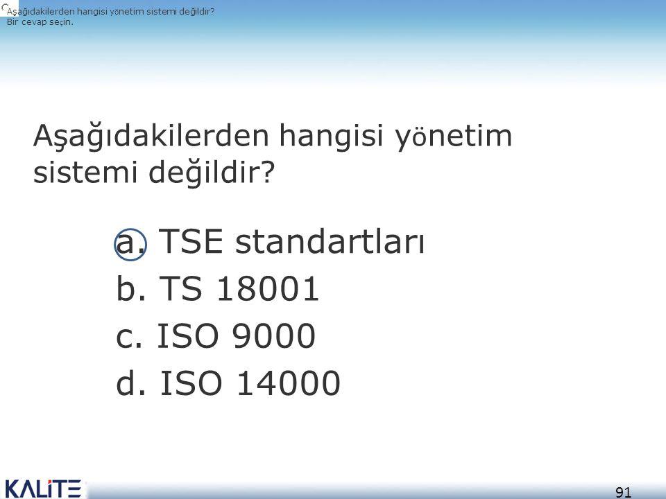 a. TSE standartları b. TS 18001 c. ISO 9000 d. ISO 14000