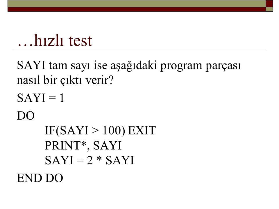 …hızlı test SAYI tam sayı ise aşağıdaki program parçası nasıl bir çıktı verir SAYI = 1. DO IF(SAYI > 100) EXIT PRINT*, SAYI SAYI = 2 * SAYI.