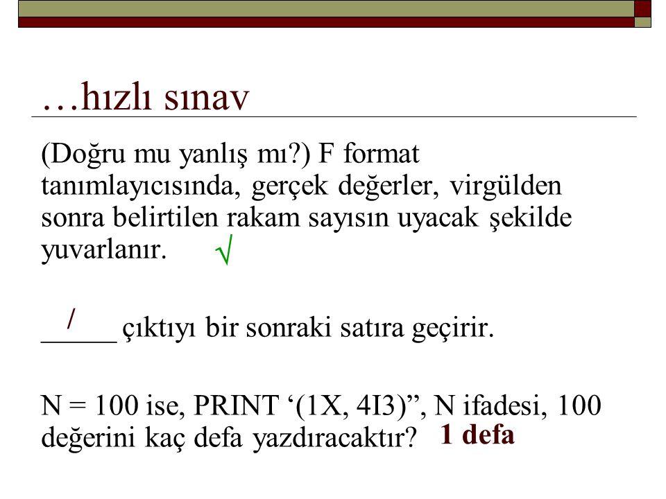 …hızlı sınav (Doğru mu yanlış mı ) F format tanımlayıcısında, gerçek değerler, virgülden sonra belirtilen rakam sayısın uyacak şekilde yuvarlanır.
