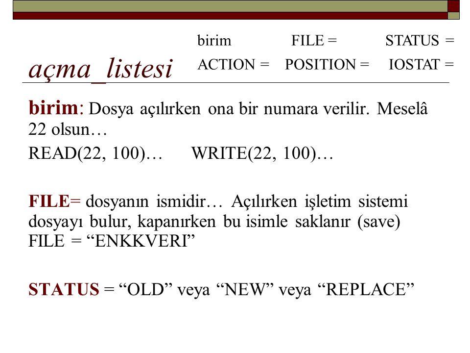 açma_listesi birim FILE = STATUS = ACTION = POSITION = IOSTAT = birim: Dosya açılırken ona bir numara verilir. Meselâ 22 olsun…