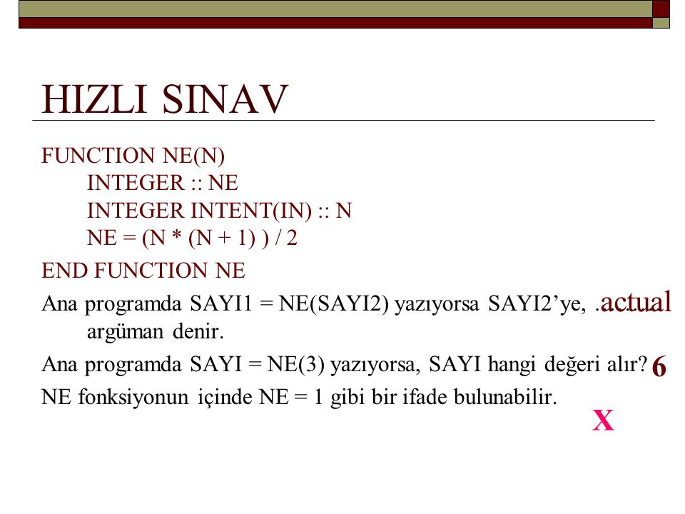 HIZLI SINAV FUNCTION NE(N) INTEGER :: NE INTEGER INTENT(IN) :: N NE = (N * (N + 1) ) / 2. END FUNCTION NE.
