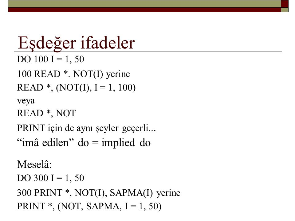 Eşdeğer ifadeler imâ edilen do = implied do Meselâ: DO 100 I = 1, 50