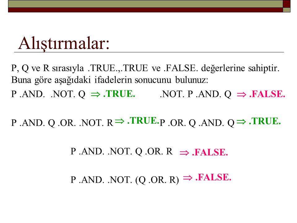 Alıştırmalar: P, Q ve R sırasıyla .TRUE.,.TRUE ve .FALSE. değerlerine sahiptir. Buna göre aşağıdaki ifadelerin sonucunu bulunuz: