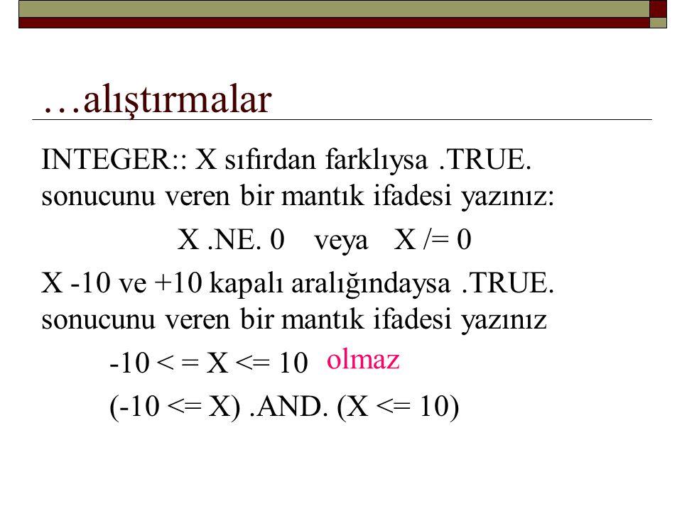 …alıştırmalar INTEGER:: X sıfırdan farklıysa .TRUE. sonucunu veren bir mantık ifadesi yazınız: X .NE. 0 veya X /= 0.