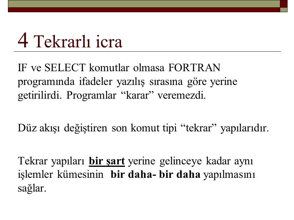 4 Tekrarlı icra IF ve SELECT komutlar olmasa FORTRAN programında ifadeler yazılış sırasına göre yerine getirilirdi. Programlar karar veremezdi.