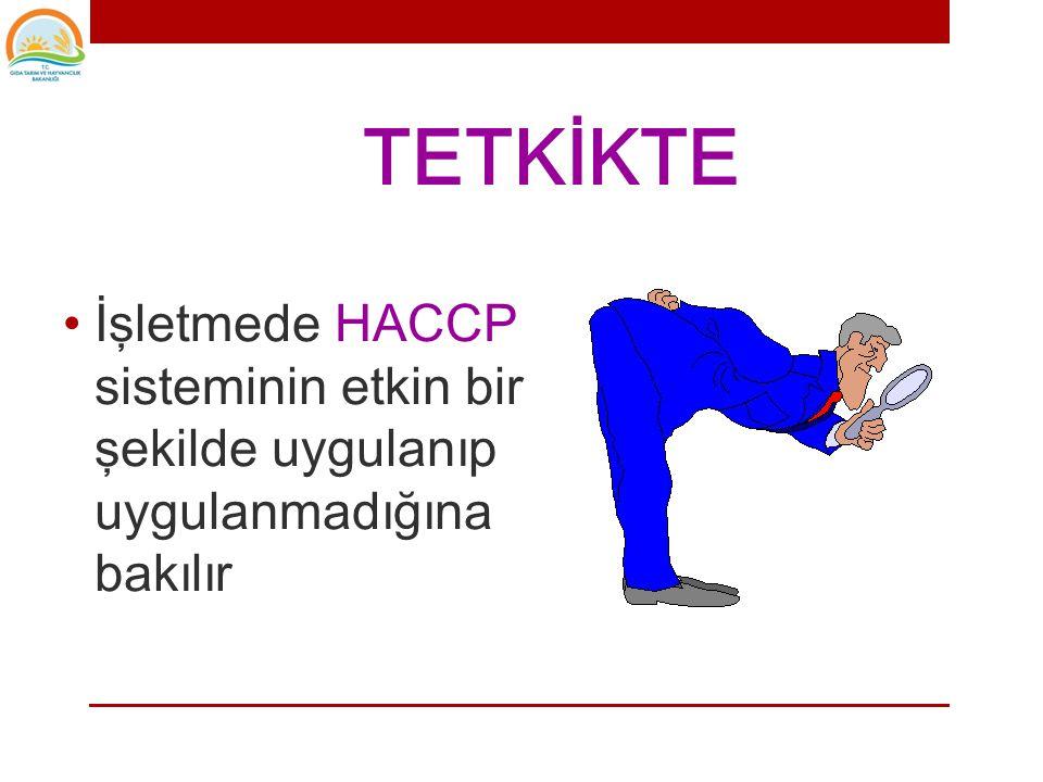 TETKİKTE İşletmede HACCP sisteminin etkin bir şekilde uygulanıp uygulanmadığına bakılır